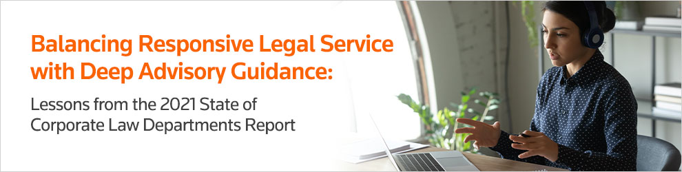 Balancing Responsive Legal Service with Deep Advisory Guidance: Lessons from the 2021 State of Corporate Law Departments Report